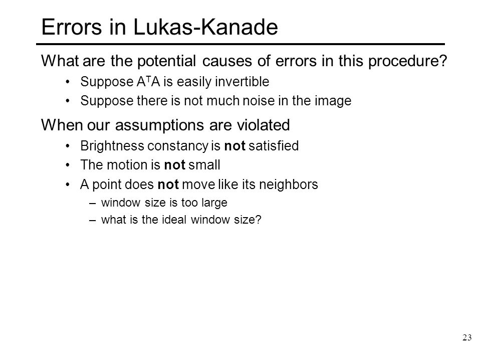 23 Errors in Lukas-Kanade What are the potential causes of errors in this procedure? Suppose A T A is easily invertible Suppose there is not much nois