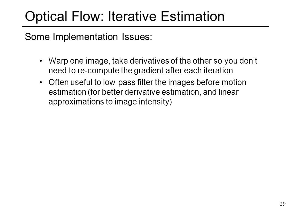 29 Optical Flow: Iterative Estimation Some Implementation Issues: Warp one image, take derivatives of the other so you don't need to re-compute the gr