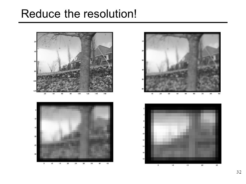 32 Reduce the resolution!