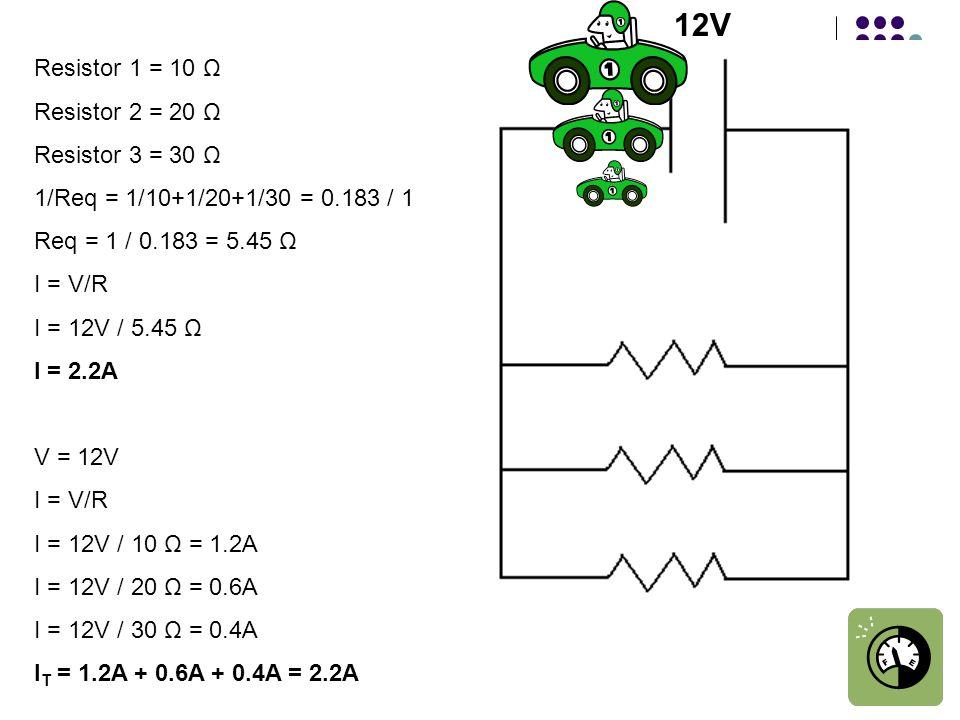 Resistor 1 = 10 Ω Resistor 2 = 20 Ω Resistor 3 = 30 Ω 1/Req = 1/10+1/20+1/30 = 0.183 / 1 Req = 1 / 0.183 = 5.45 Ω I = V/R I = 12V / 5.45 Ω I = 2.2A V = 12V I = V/R I = 12V / 10 Ω = 1.2A I = 12V / 20 Ω = 0.6A I = 12V / 30 Ω = 0.4A I T = 1.2A + 0.6A + 0.4A = 2.2A 12V