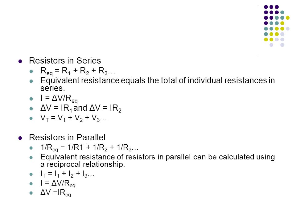Resistors in Series R eq = R 1 + R 2 + R 3 … Equivalent resistance equals the total of individual resistances in series. I = ΔV/R eq ΔV = IR 1 and ΔV