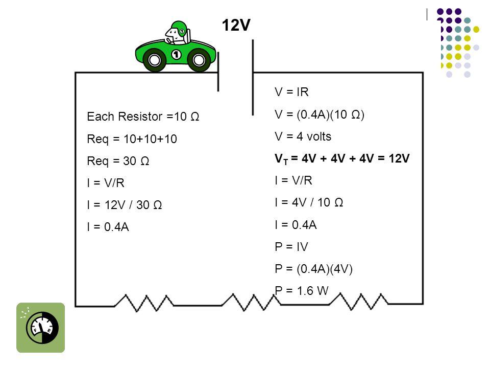 Each Resistor =10 Ω Req = 10+10+10 Req = 30 Ω I = V/R I = 12V / 30 Ω I = 0.4A 12V V = IR V = (0.4A)(10 Ω) V = 4 volts V T = 4V + 4V + 4V = 12V I = V/R I = 4V / 10 Ω I = 0.4A P = IV P = (0.4A)(4V) P = 1.6 W
