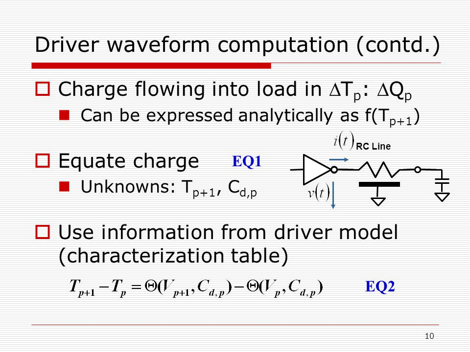 10 Driver waveform computation (contd.)  Charge flowing into load in T p : Q p Can be expressed analytically as f(T p+1 )  Equate charge Unknowns: T p+1, C d,p  Use information from driver model (characterization table) RC Line EQ1 EQ2