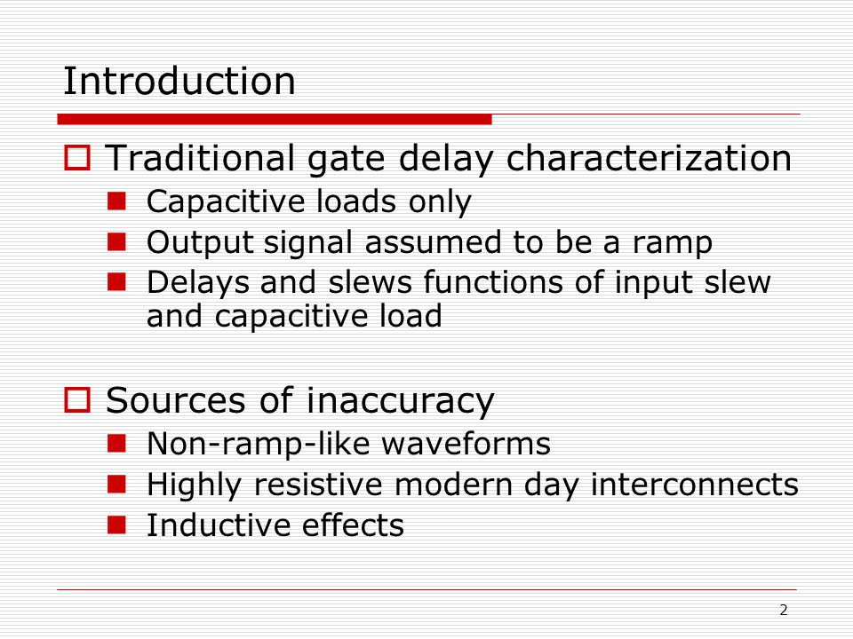 2 Introduction  Traditional gate delay characterization Capacitive loads only Output signal assumed to be a ramp Delays and slews functions of input slew and capacitive load  Sources of inaccuracy Non-ramp-like waveforms Highly resistive modern day interconnects Inductive effects