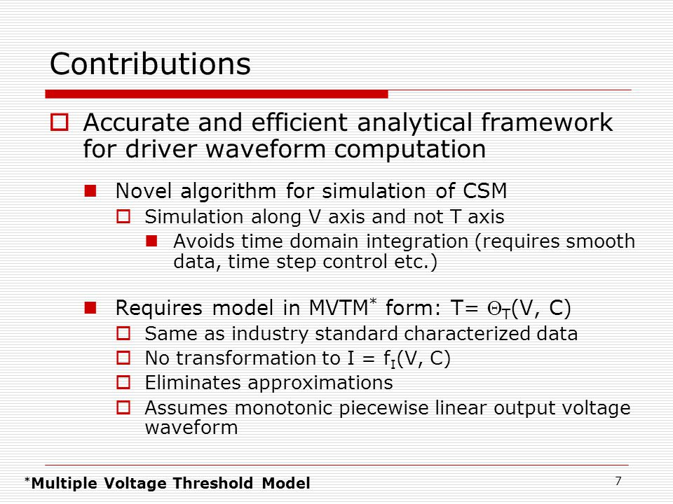 7 Contributions  Accurate and efficient analytical framework for driver waveform computation Novel algorithm for simulation of CSM  Simulation along V axis and not T axis Avoids time domain integration (requires smooth data, time step control etc.) Requires model in MVTM * form: T=  T (V, C)  Same as industry standard characterized data  No transformation to I = f I (V, C)  Eliminates approximations  Assumes monotonic piecewise linear output voltage waveform * Multiple Voltage Threshold Model