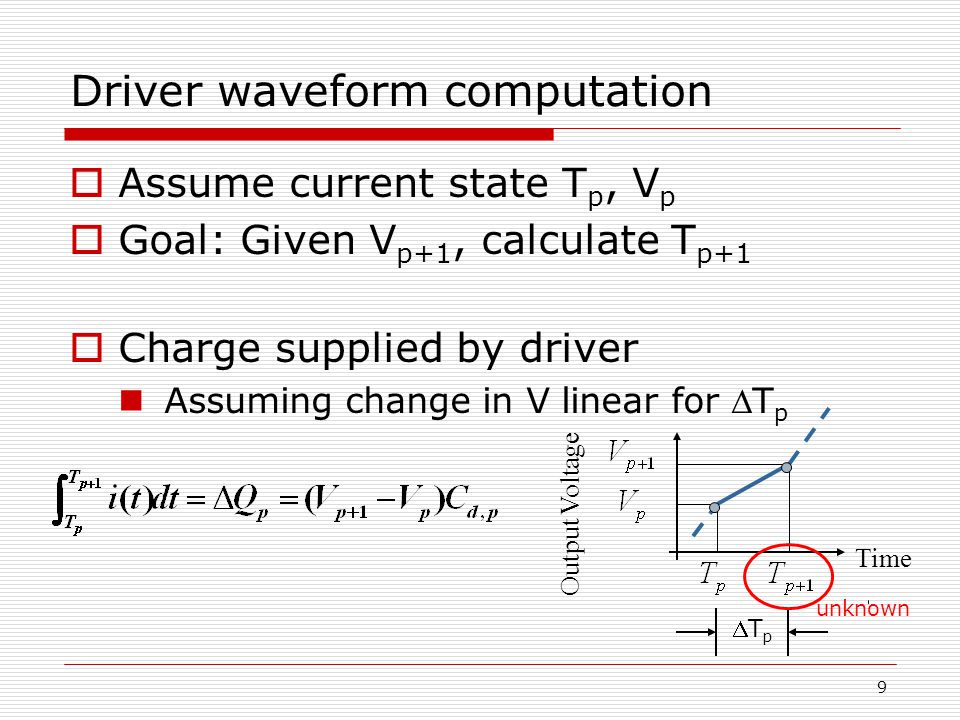9 Driver waveform computation  Assume current state T p, V p  Goal: Given V p+1, calculate T p+1  Charge supplied by driver Assuming change in V linear for T p Output Voltage Time TpTp unknown
