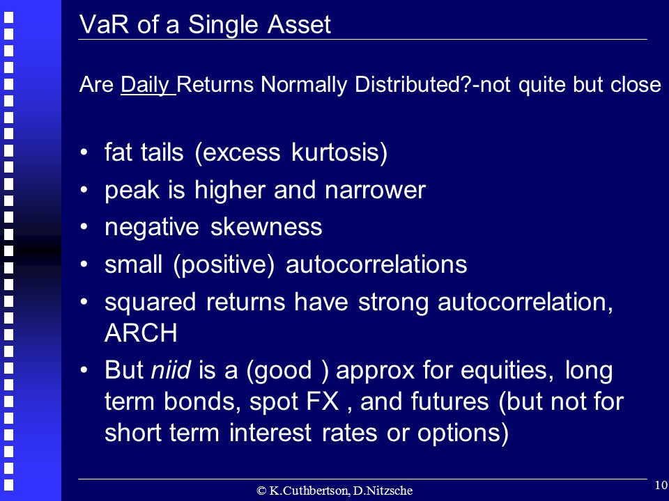 © K.Cuthbertson, D.Nitzsche 10 VaR of a Single Asset Are Daily Returns Normally Distributed?-not quite but close fat tails (excess kurtosis) peak is h