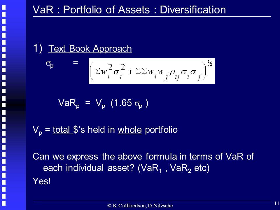 © K.Cuthbertson, D.Nitzsche 11 VaR : Portfolio of Assets : Diversification 1) Text Book Approach  p = VaR p = V p (1.65  p ) V p = total $'s held in