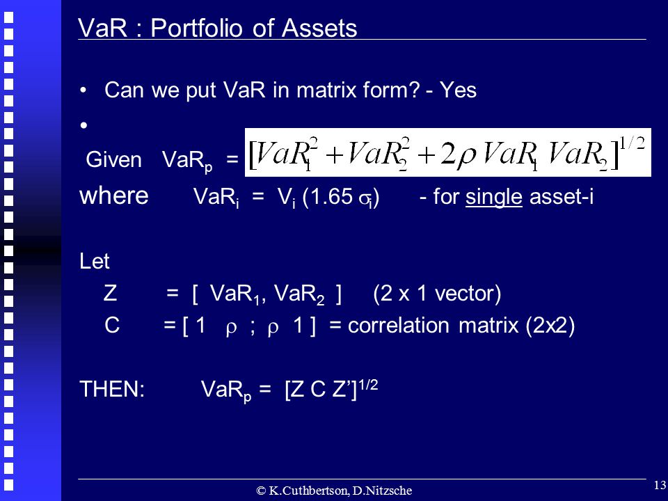 © K.Cuthbertson, D.Nitzsche 13 VaR : Portfolio of Assets Can we put VaR in matrix form? - Yes Given VaR p = where VaR i = V i (1.65  i ) - for single
