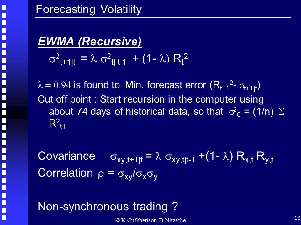 © K.Cuthbertson, D.Nitzsche 18 EWMA (Recursive)   t+1|t =   t| t-1 + (1-  R t 2  is found to  Min. forecast error (R t+1 2 -  t+1|t )