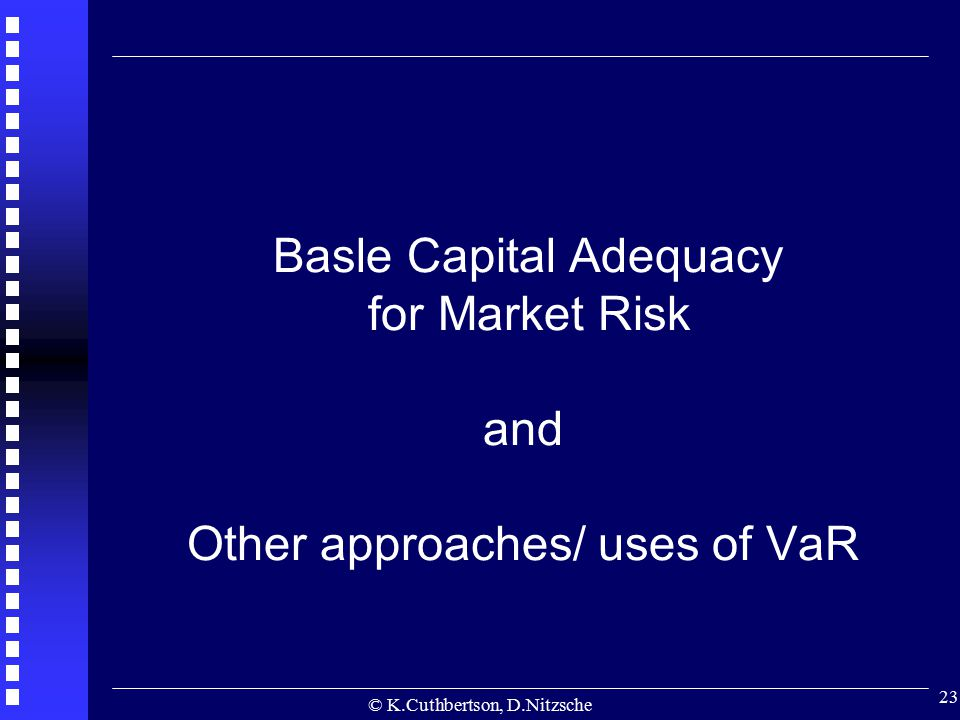 © K.Cuthbertson, D.Nitzsche 23 Basle Capital Adequacy for Market Risk and Other approaches/ uses of VaR