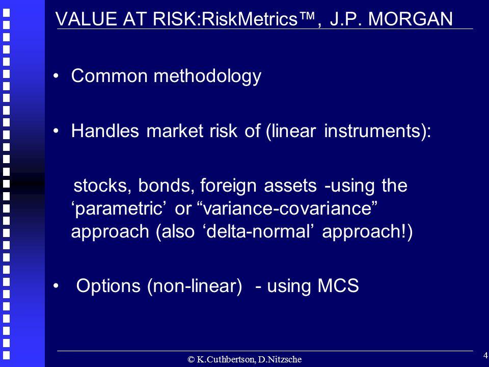 © K.Cuthbertson, D.Nitzsche 4 VALUE AT RISK:RiskMetrics™, J.P. MORGAN Common methodology Handles market risk of (linear instruments): stocks, bonds, f