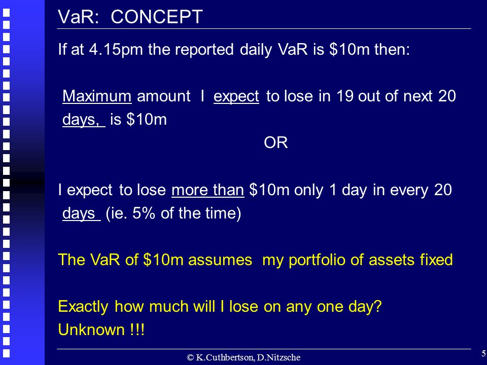 © K.Cuthbertson, D.Nitzsche 5 VaR: CONCEPT If at 4.15pm the reported daily VaR is $10m then: Maximum amount I expect to lose in 19 out of next 20 days