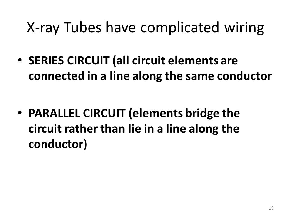 19 X-ray Tubes have complicated wiring SERIES CIRCUIT (all circuit elements are connected in a line along the same conductor PARALLEL CIRCUIT (elements bridge the circuit rather than lie in a line along the conductor)