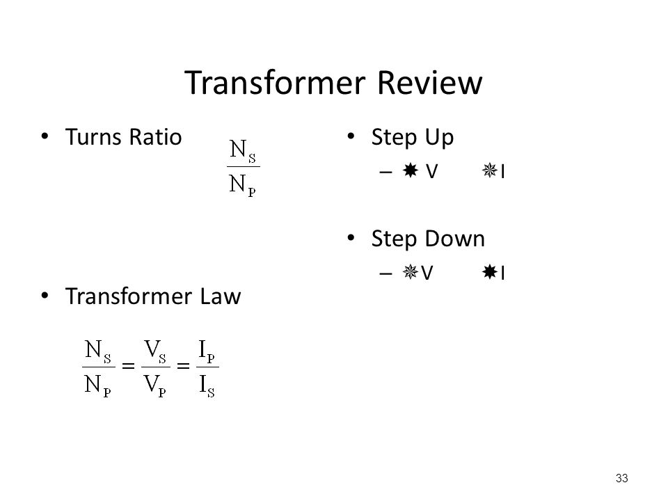 33 Transformer Review Turns Ratio Transformer Law Step Up –  V  I Step Down –  V  I