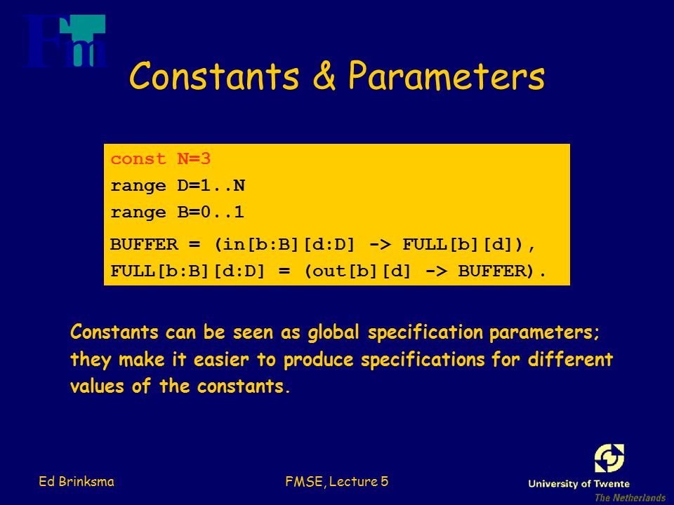 Ed BrinksmaFMSE, Lecture 5 Constants & Parameters const N=3 range D=1..N range B=0..1 BUFFER = (in[b:B][d:D] -> FULL[b][d]), FULL[b:B][d:D] = (out[b][d] -> BUFFER).