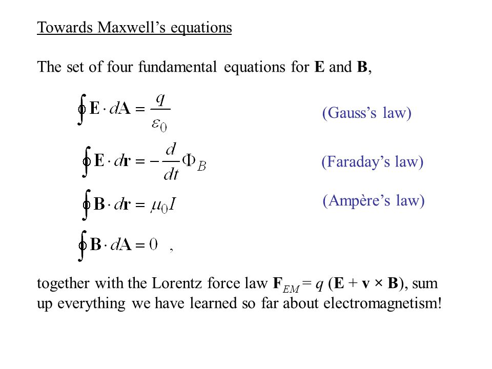 Towards Maxwell's equations The set of four fundamental equations for E and B, together with the Lorentz force law F EM = q (E + v × B), sum up everyt