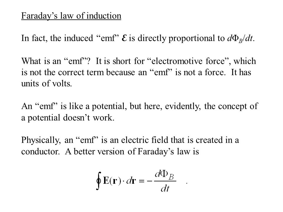 "Faraday's law of induction In fact, the induced ""emf"" E is directly proportional to dΦ B /dt. What is an ""emf""? It is short for ""electromotive force"","