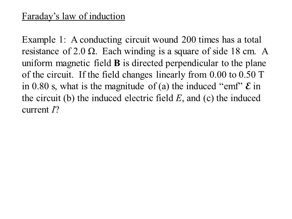 Faraday's law of induction Example 1: A conducting circuit wound 200 times has a total resistance of 2.0 Ω. Each winding is a square of side 18 cm. A