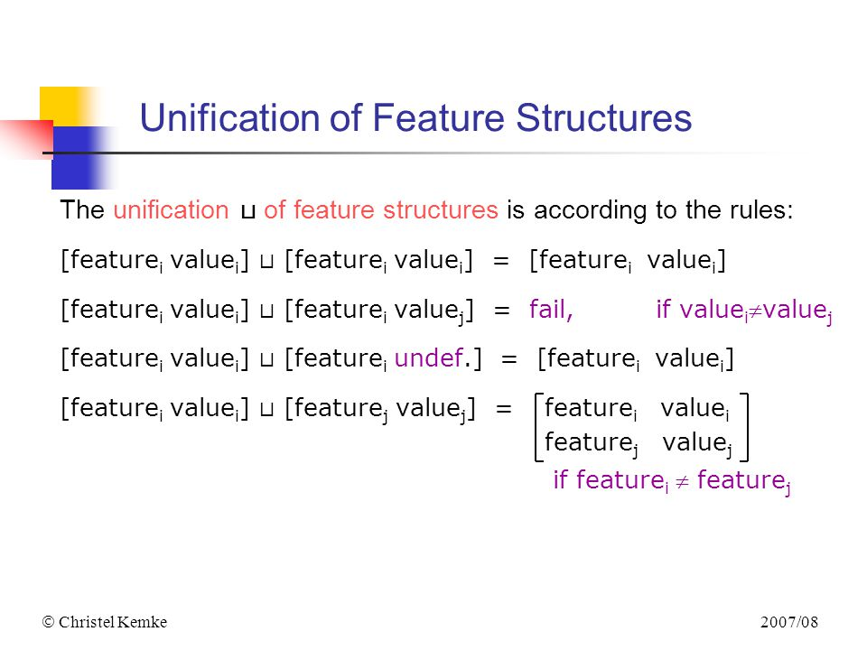 2007/08  Christel Kemke Unification of Feature Structures The unification ⊔ of feature structures is according to the rules: [feature i value i ] ⊔ [