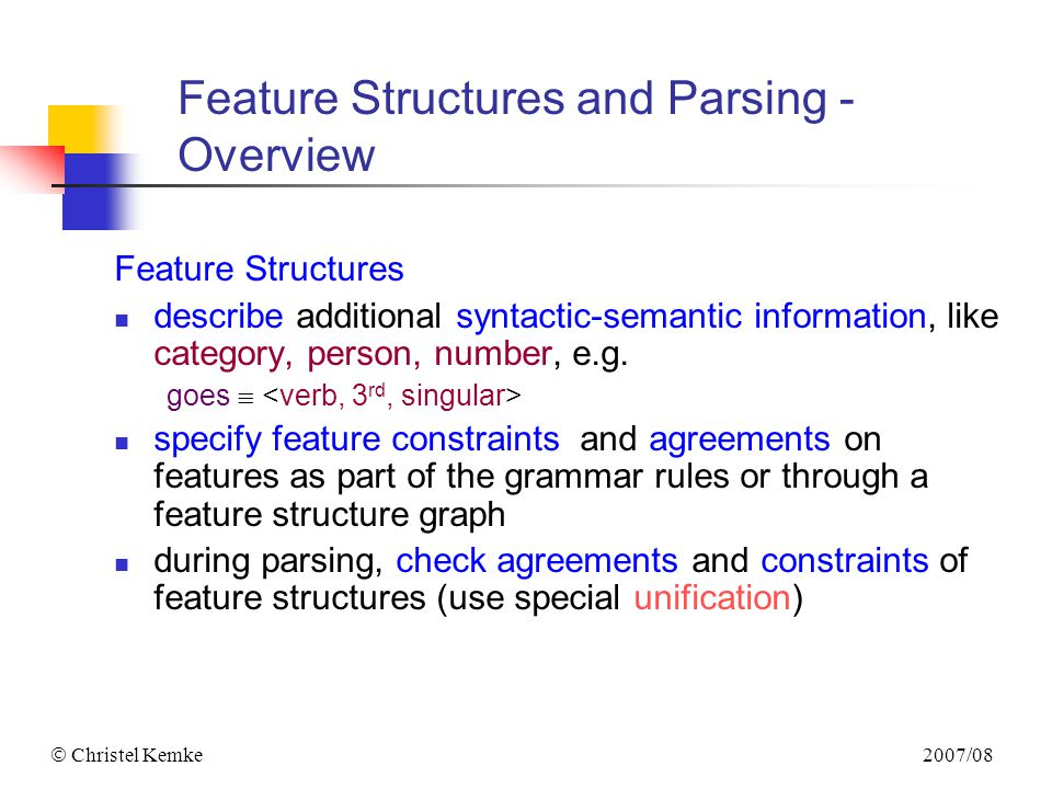 2007/08  Christel Kemke Feature Structures and Parsing - Overview Feature Structures describe additional syntactic-semantic information, like categor