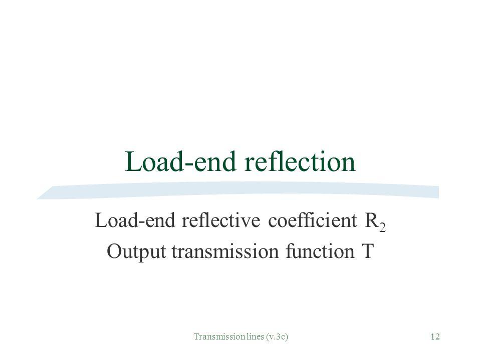 Transmission lines (v.3c)12 Load-end reflection Load-end reflective coefficient R 2 Output transmission function T