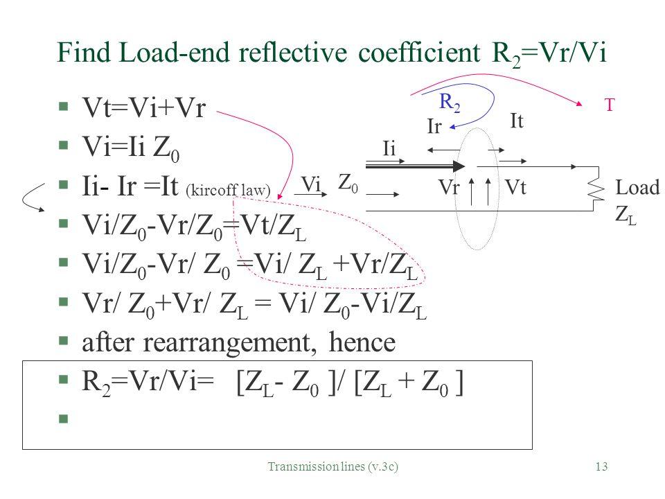 Transmission lines (v.3c)13 Find Load-end reflective coefficient R 2 =Vr/Vi §Vt=Vi+Vr §Vi=Ii Z 0 §Ii- Ir =It (kircoff law) §Vi/Z 0 -Vr/Z 0 =Vt/Z L §Vi