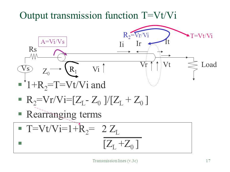 Transmission lines (v.3c)17 Output transmission function T=Vt/Vi §1+R 2 =T=Vt/Vi and §R 2 =Vr/Vi=[Z L - Z 0 ]/[Z L + Z 0 ] §Rearranging terms §T=Vt/Vi