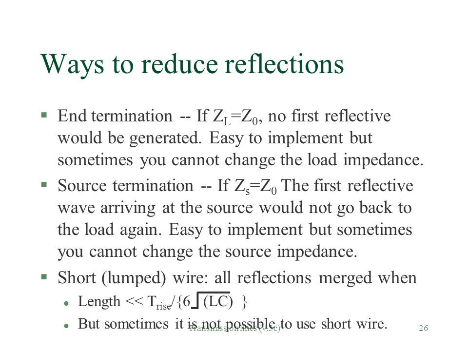 Transmission lines (v.3c)26 Ways to reduce reflections §End termination -- If Z L =Z 0, no first reflective would be generated.