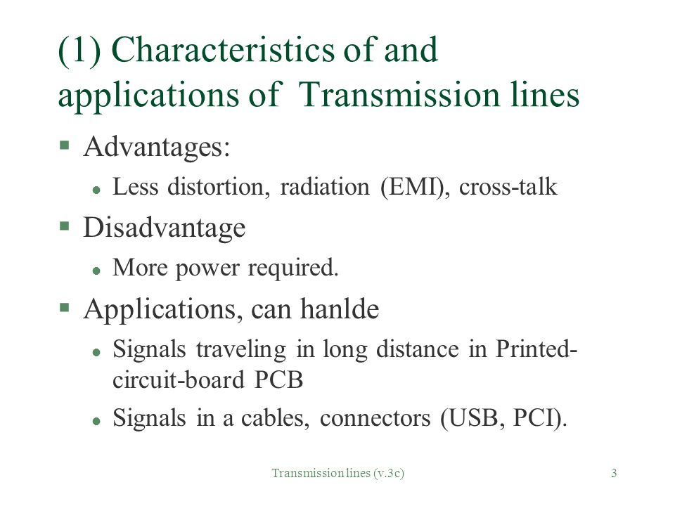 Transmission lines (v.3c)3 (1) Characteristics of and applications of Transmission lines §Advantages: l Less distortion, radiation (EMI), cross-talk §Disadvantage l More power required.