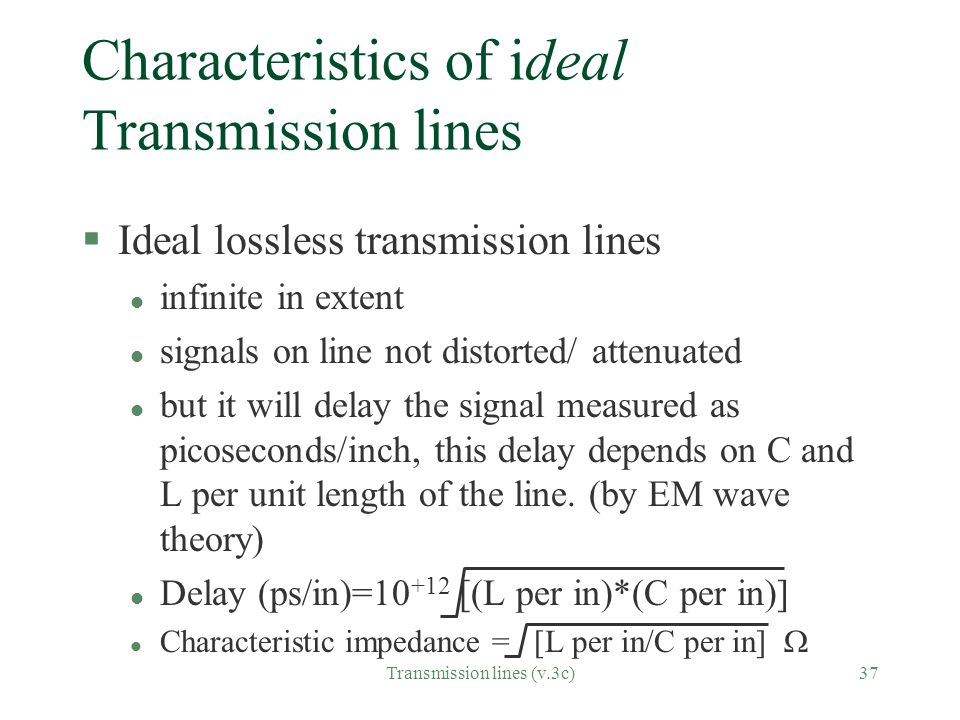 Transmission lines (v.3c)37 Characteristics of ideal Transmission lines §Ideal lossless transmission lines l infinite in extent l signals on line not distorted/ attenuated l but it will delay the signal measured as picoseconds/inch, this delay depends on C and L per unit length of the line.
