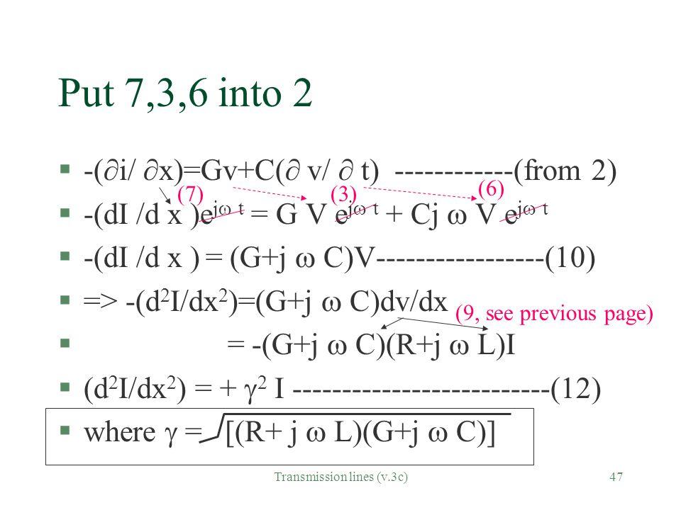 Transmission lines (v.3c)47 Put 7,3,6 into 2 §-(  i/  x)=Gv+C(  v/  t) ------------(from 2) §-(dI /d x )e j  t = G V e j  t + Cj  V e j  t §-(