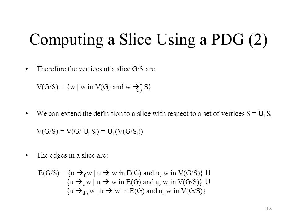 12 Computing a Slice Using a PDG (2) Therefore the vertices of a slice G/S are: V(G/S) = {w | w in V(G) and w  * S} We can extend the definition to a