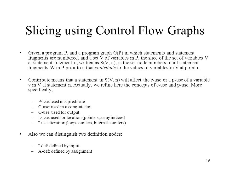 16 Slicing using Control Flow Graphs Given a program P, and a program graph G(P) in which statements and statement fragments are numbered, and a set V