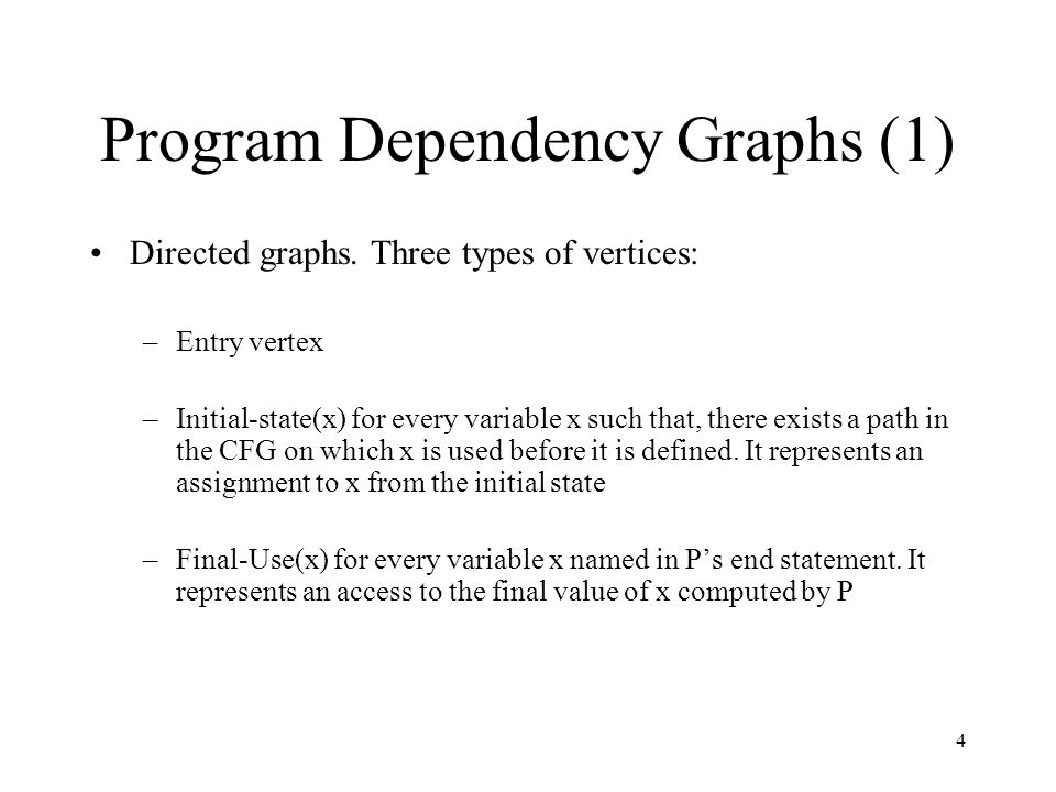 4 Program Dependency Graphs (1) Directed graphs. Three types of vertices: –Entry vertex –Initial-state(x) for every variable x such that, there exists