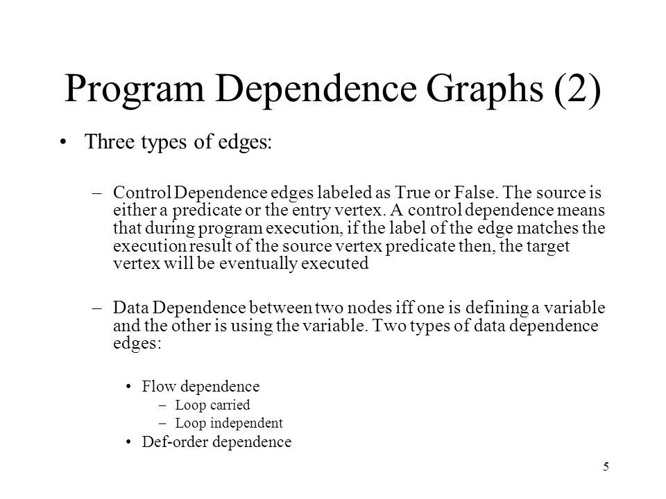 5 Program Dependence Graphs (2) Three types of edges: –Control Dependence edges labeled as True or False. The source is either a predicate or the entr