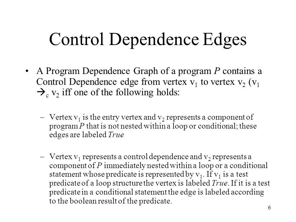 6 Control Dependence Edges A Program Dependence Graph of a program P contains a Control Dependence edge from vertex v 1 to vertex v 2 (v 1  c v 2 iff