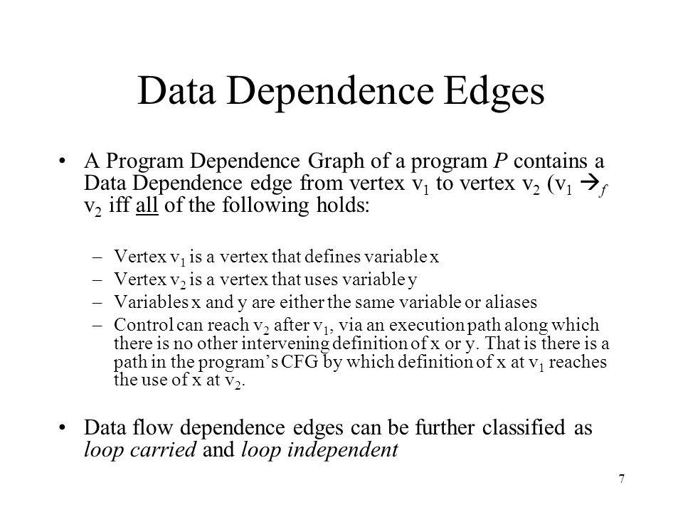 7 Data Dependence Edges A Program Dependence Graph of a program P contains a Data Dependence edge from vertex v 1 to vertex v 2 (v 1  f v 2 iff all o