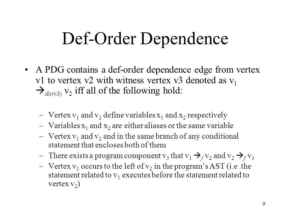 9 Def-Order Dependence A PDG contains a def-order dependence edge from vertex v1 to vertex v2 with witness vertex v3 denoted as v 1  do(v3) v 2 iff a