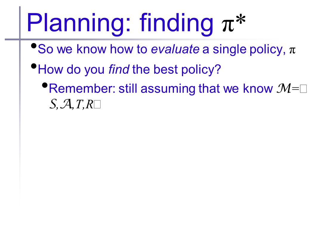 Planning: finding π* So we know how to evaluate a single policy, π How do you find the best policy.