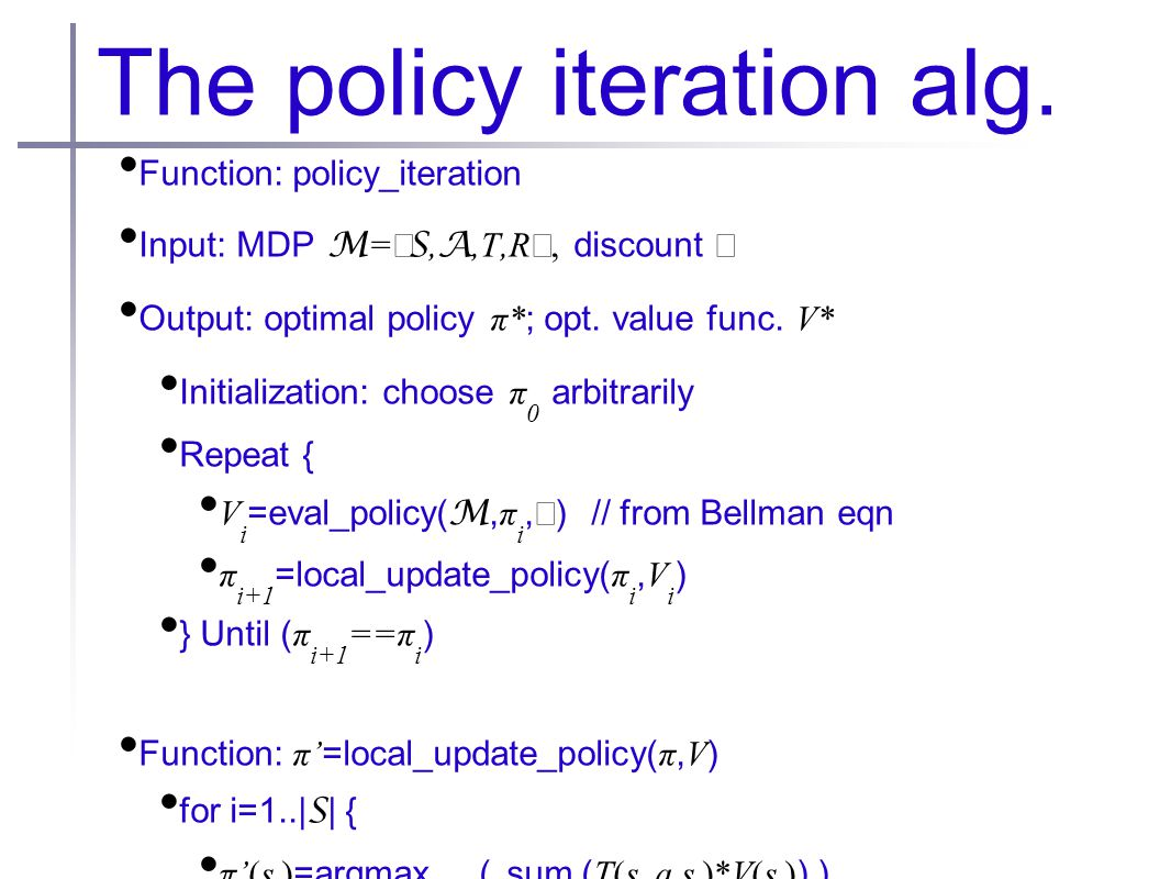 The policy iteration alg. Function: policy_iteration Input: MDP M = 〈 S, A,T,R 〉  discount  Output: optimal policy π* ; opt. value func. V* Initial