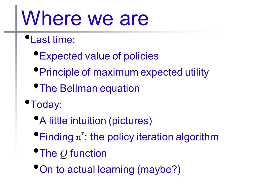 Where we are Last time: Expected value of policies Principle of maximum expected utility The Bellman equation Today: A little intuition (pictures) Fin