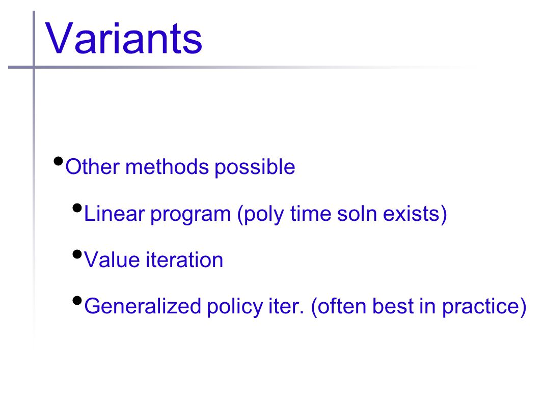 Variants Other methods possible Linear program (poly time soln exists) Value iteration Generalized policy iter.