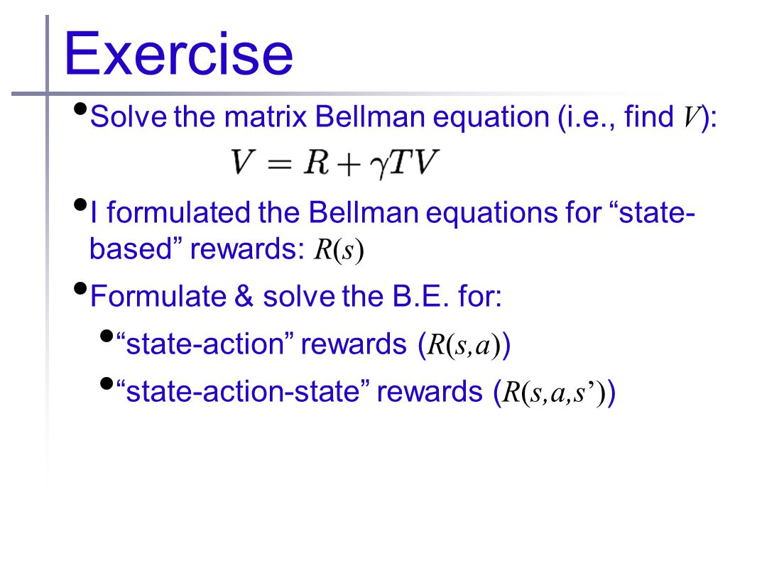 Exercise Solve the matrix Bellman equation (i.e., find V ): I formulated the Bellman equations for state- based rewards: R(s) Formulate & solve the B.E.