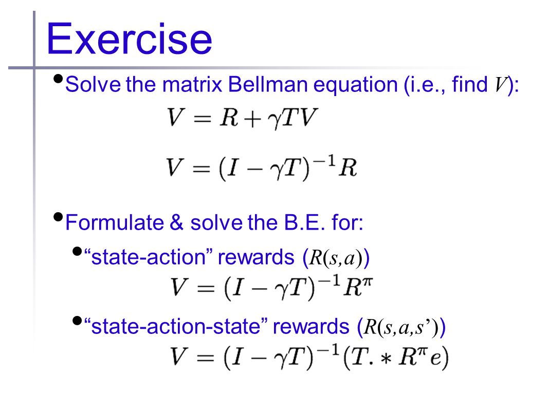 Exercise Solve the matrix Bellman equation (i.e., find V ): Formulate & solve the B.E.