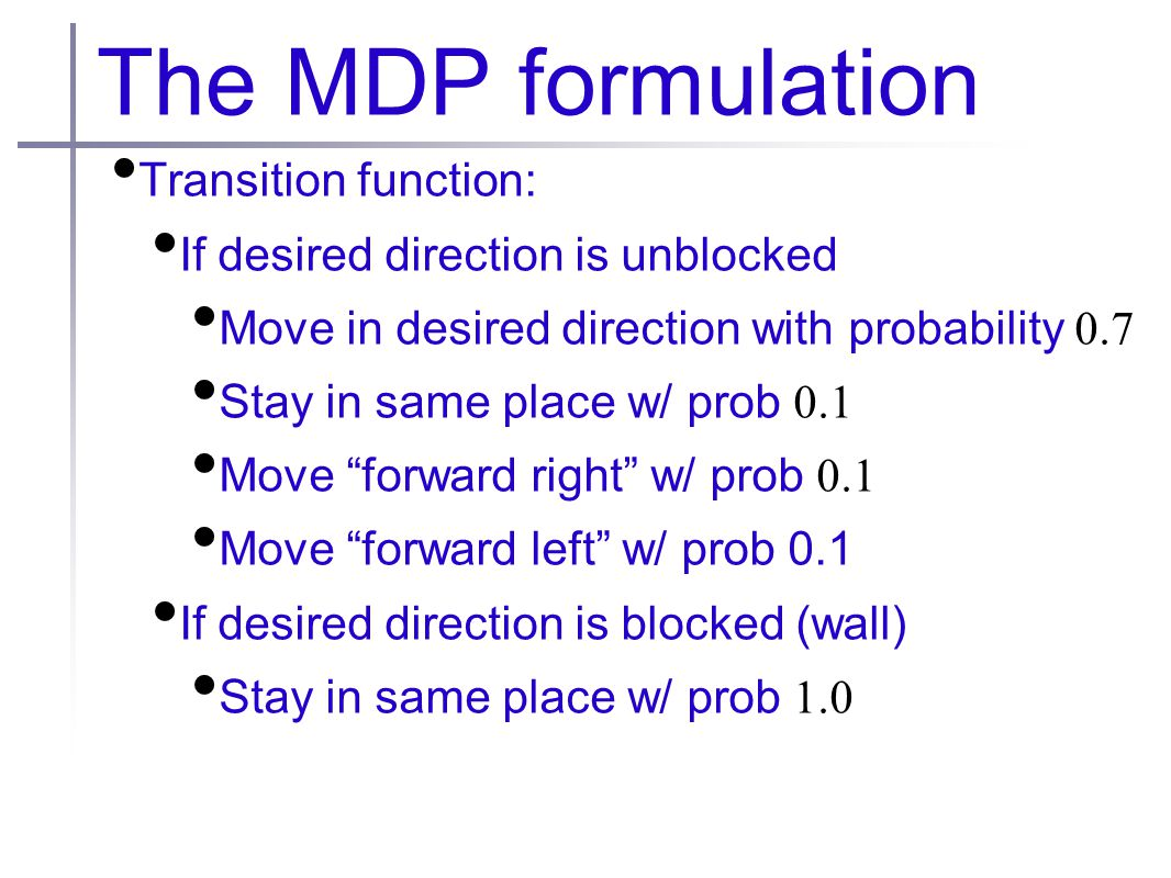 The MDP formulation Transition function: If desired direction is unblocked Move in desired direction with probability 0.7 Stay in same place w/ prob 0.1 Move forward right w/ prob 0.1 Move forward left w/ prob 0.1 If desired direction is blocked (wall) Stay in same place w/ prob 1.0