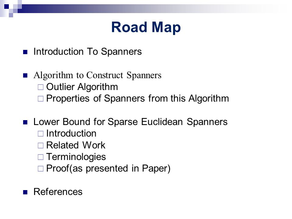 Road Map Introduction To Spanners Algorithm to Construct Spanners  Outlier Algorithm  Properties of Spanners from this Algorithm Lower Bound for Sparse Euclidean Spanners  Introduction  Related Work  Terminologies  Proof(as presented in Paper) References