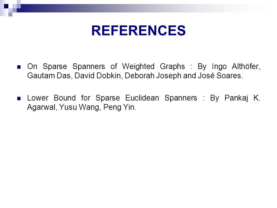 REFERENCES On Sparse Spanners of Weighted Graphs : By Ingo Althöfer, Gautam Das, David Dobkin, Deborah Joseph and José Soares. Lower Bound for Sparse