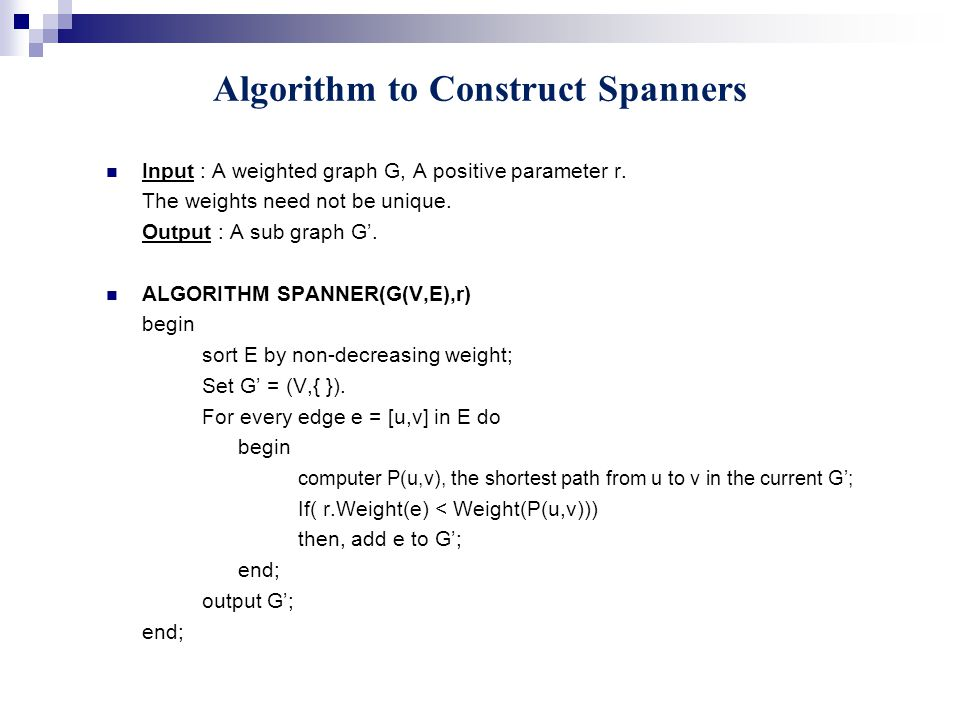 Algorithm to Construct Spanners Input : A weighted graph G, A positive parameter r.