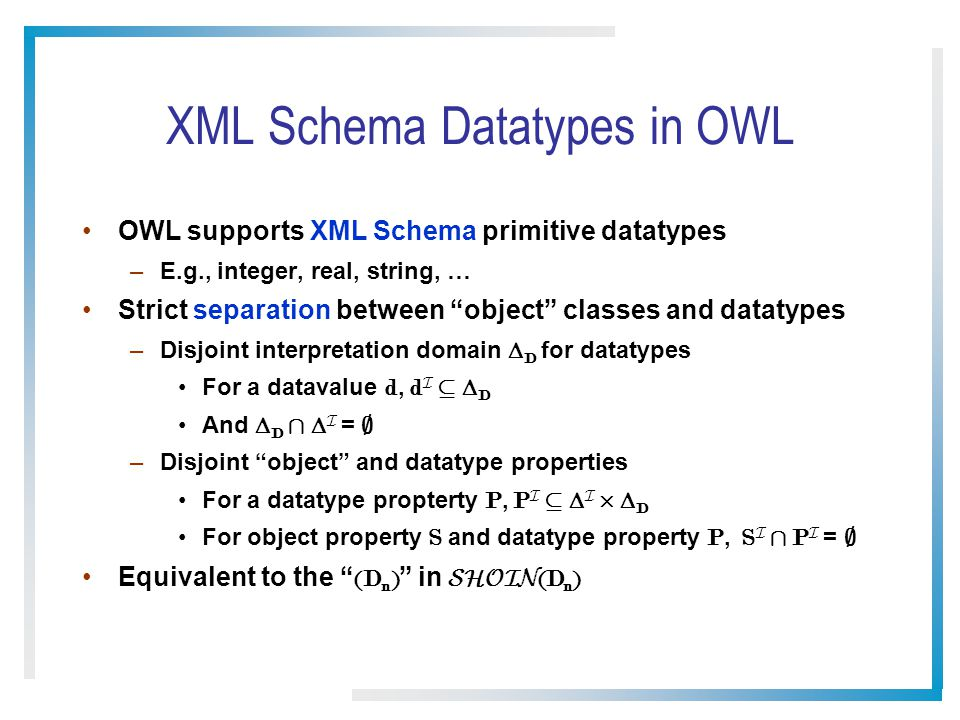 XML Schema Datatypes in OWL OWL supports XML Schema primitive datatypes –E.g., integer, real, string, … Strict separation between object classes and datatypes –Disjoint interpretation domain  D for datatypes For a datavalue d, d I µ  D And  D Å  I = ; –Disjoint object and datatype properties For a datatype propterty P, P I µ  I £  D For object property S and datatype property P, S I Å P I = ; Equivalent to the (D n ) in SHOIN (D n )